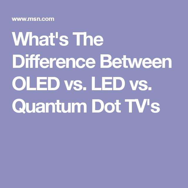 What's The Difference Between OLED vs. LED vs. Quantum Dot TV's