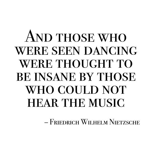 Friedrich Nietzsche And Those Who Were Seen Dancing Were Thought To Be Insane By Those Who Could Not Hear Th Tanz Spruche Musikzitate Zitate Zum Thema Leben
