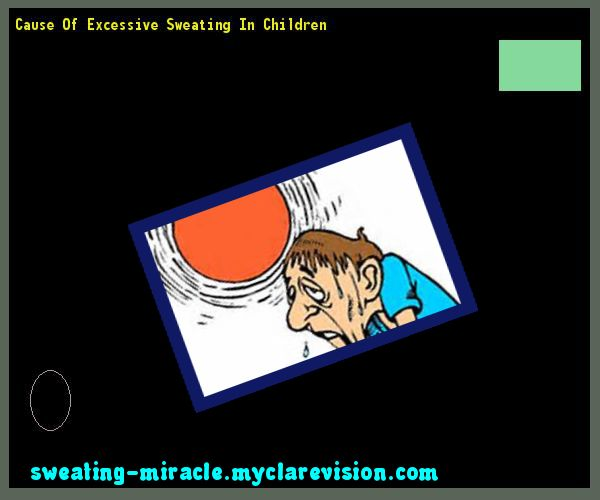 Cause Of Excessive Sweating In Children 175753 - Your Body to Stop Excessive Sweating In 48 Hours - Guaranteed!