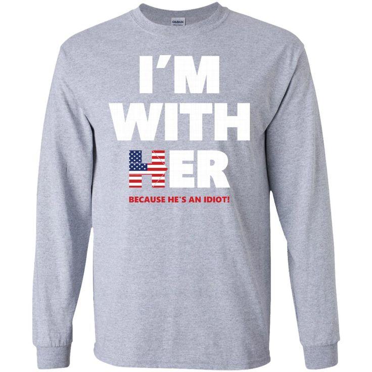 I'm with her. (Because he's an idiot!) Hillary Clinton 2016-01 G240 Gildan LS Ultra Cotton T-Shirt