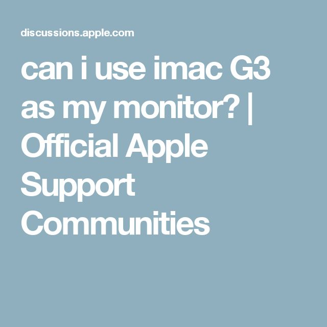 can i use imac G3 as my monitor? | Official Apple Support Communities