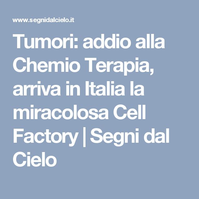 Tumori: addio alla Chemio Terapia, arriva in Italia la miracolosa Cell Factory | Segni dal Cielo