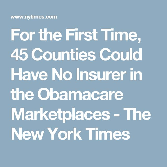 For the First Time, 45 Counties Could Have No Insurer in the Obamacare Marketplaces - The New York Times
