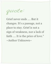 Grief never ends, but it changes. It's a passage, not a place to stay. Grief is not a sign of weakness, nor a lack of faith. It is the price of love.   *so true*