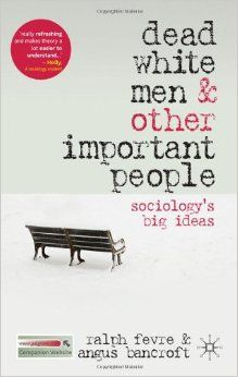 Dead White Men and Other Important People: Sociology's Big Ideas: Amazon.co.uk: Ralph Fevre, Angus Bancroft: 9780230232464: Books