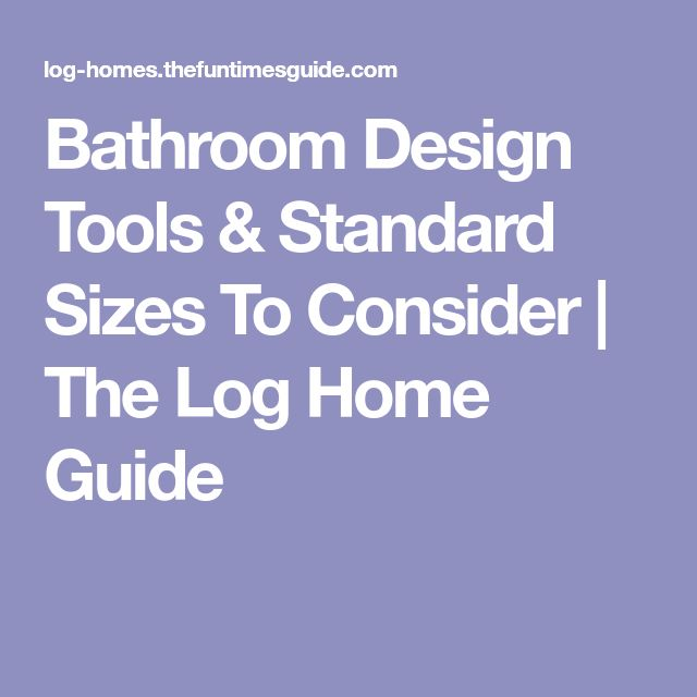 Bathroom Design Tools & Standard Sizes To Consider | The Log Home Guide