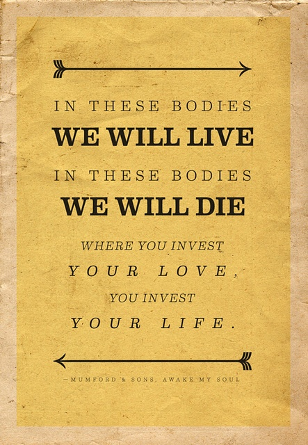 In these bodies we will #live. In these bodies we will #die. **Where you invest your love, leads you to heaven above**
