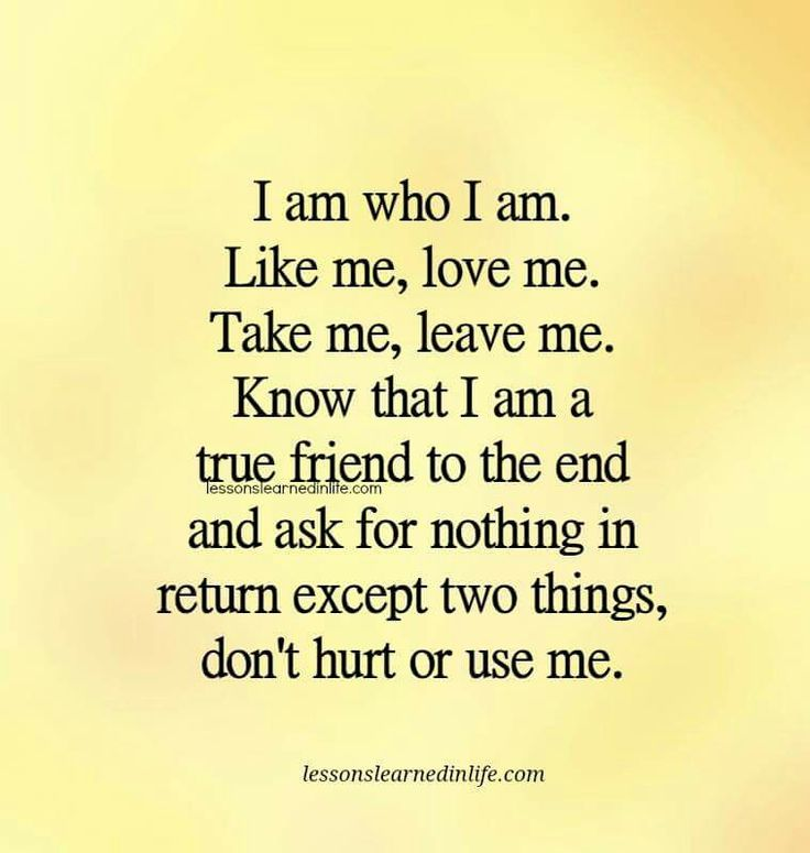 Hurt me, use me or treat me like a child...I will walk away & not look back.