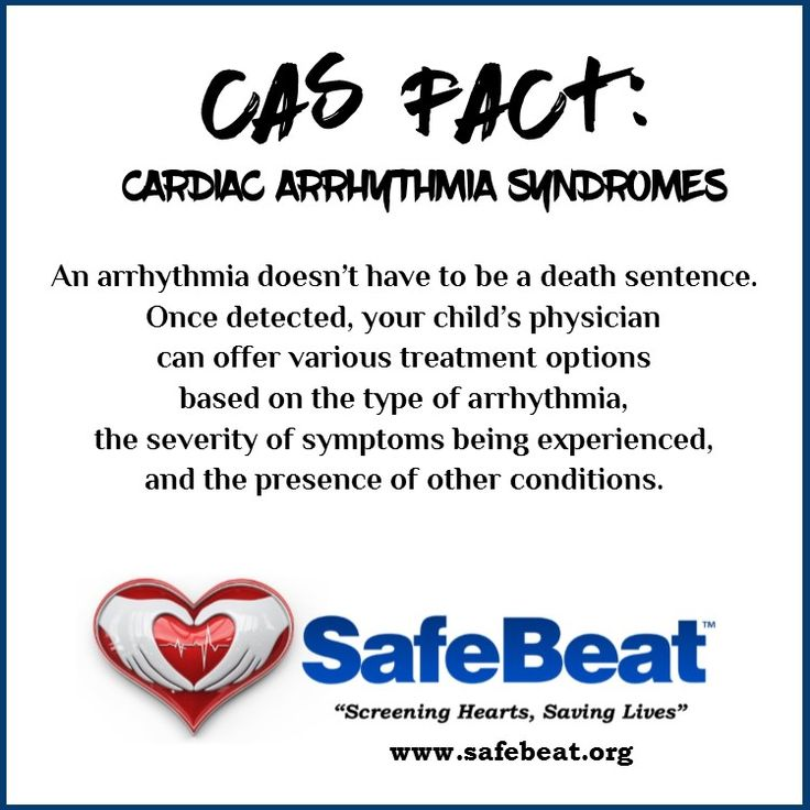 Living with CAS - cardiac arrhythmia syndromes  An arrhythmia doesn't have to be a death sentence. Once detected, your child's physician can offer various treatment options based on the type of arrhythmia, the severity of symptoms being experienced, and the presence of other conditions (i.e., diabetes, kidney failure, heart failure) which can affect the course of the treatment.
