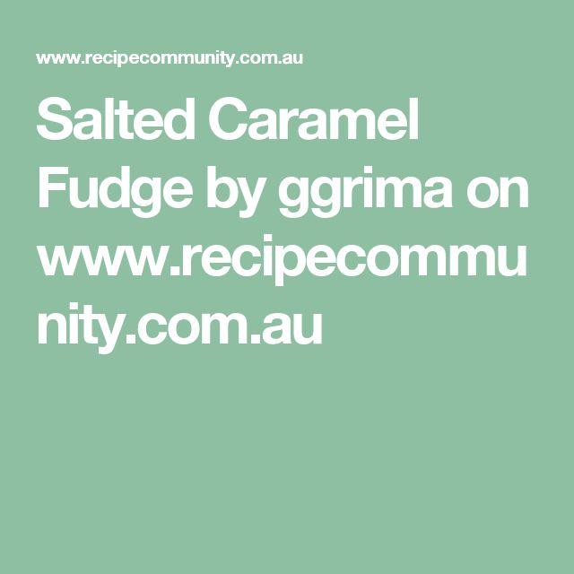 Salted Caramel Fudge by ggrima on www.recipecommunity.com.au