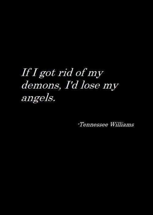 """If I got rid of my demons, I'd lose my angels.""   ? Tennessee Williams"