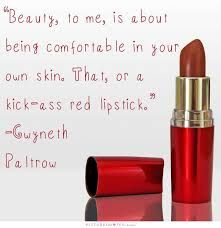 """Beauty, to me, is about being   comfortable in your own skin. That, or a kick-ass red lipstick."" - Gwyneth Paltrow"
