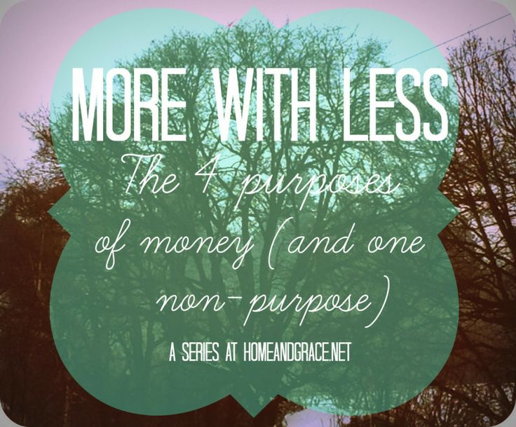 More with Less: The 4 purposes of money (and one non-purpose). A practical look at what money is meant to do and how to think about it.
