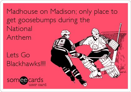 Madhouse on Madison; only place to get goosebumps during the National Anthem Lets Go Blackhawks!!!!
