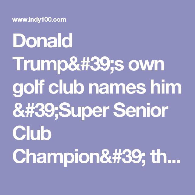 Donald Trump's own golf club names him 'Super Senior Club Champion' three years in a row