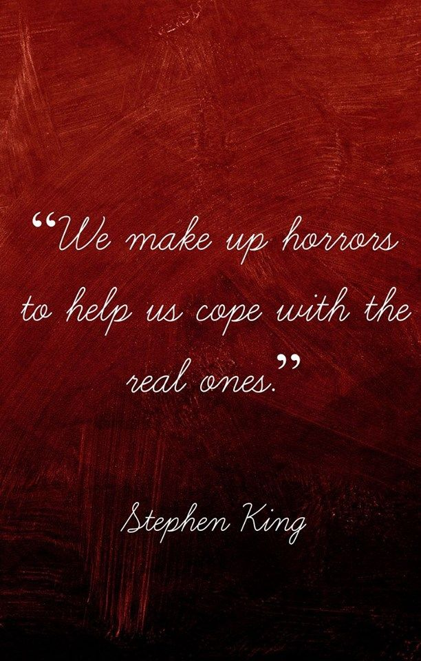 """""""We make up horror to help us cope with the real ones"""" --Stephen King"""