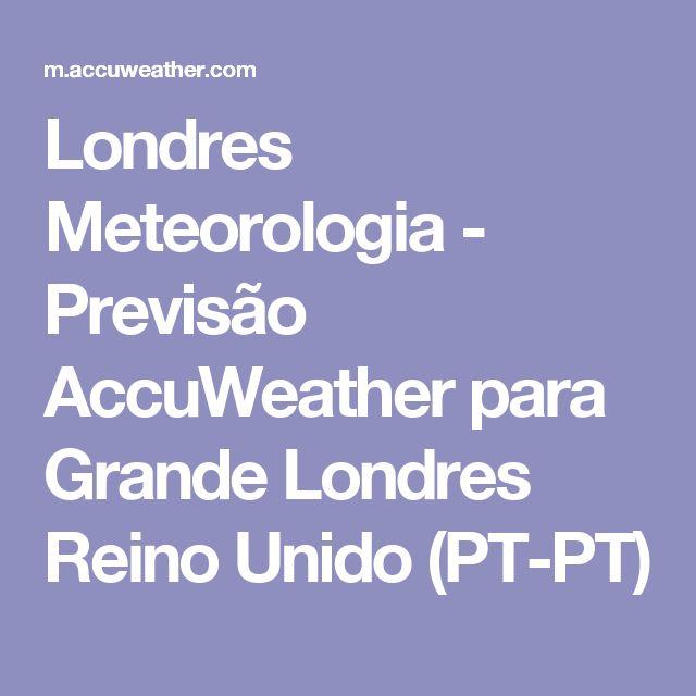 Londres Meteorologia - Previsão AccuWeather para Grande Londres Reino Unido            (PT-PT)