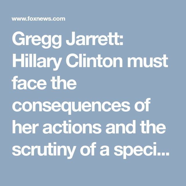 Gregg Jarrett: Hillary Clinton must face the consequences of her actions and the scrutiny of a special counsel | Fox News