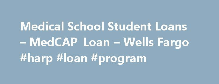 Medical School Student Loans – MedCAP Loan – Wells Fargo #harp #loan #program http://loan-credit.nef2.com/medical-school-student-loans-medcap-loan-wells-fargo-harp-loan-program/  #medical loans # Student Loans for Medical School and Health Professionals A Wells Fargo MedCAP ® alternative loan for health professionals is designed for graduate students in medical, nursing, dental, and other health-related programs. The Wells Fargo loans for medical school cover the cost of education, including…
