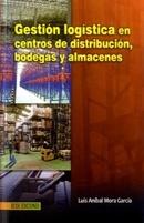 GESTION LOGISTICA EN CENTROS DE DISTRIBUCION BODEGAS Y ALMACENES  Autor: MORA LUIS ANIBAL  Editorial: ECOE
