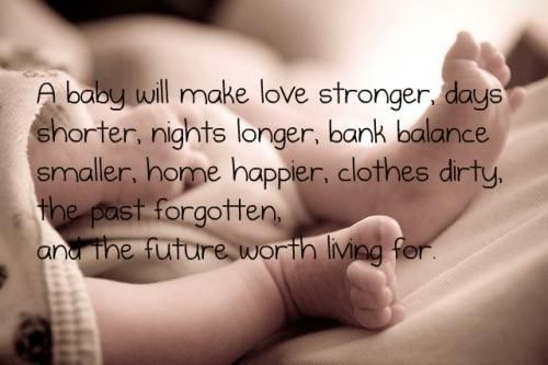 A baby will make love stronger, days shorter, nights shorter, bank balance smaller, home happier, clothes dirty, the past forgotten, and the...