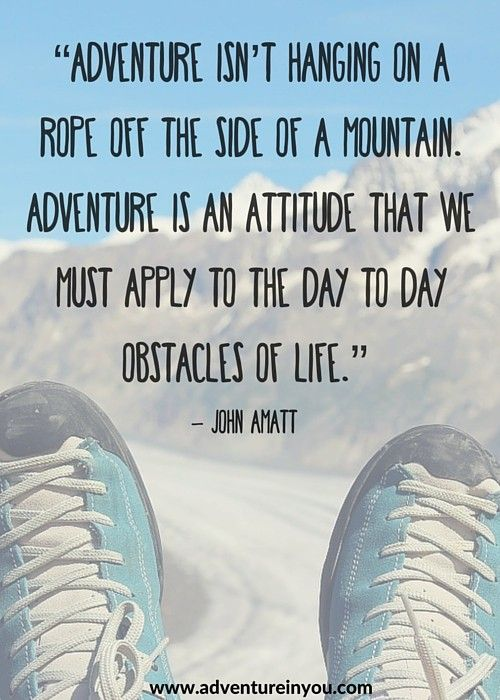 Adventure isn't hanging on a rope off the side of a mountain. Adventure is an attitude that we must apply to the day to day obstacles of life.