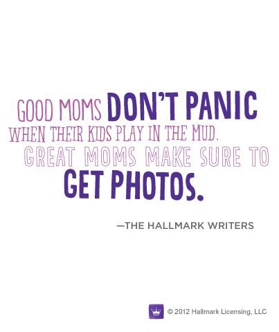 """Good moms don't panic when their kids play in the mud. Great moms make sure to get photos."" A good reminder not to sweat the small stuff."