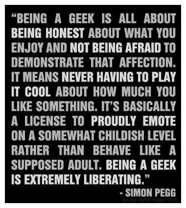 """""""Being a geek is all about being honest about what you enjoy and not being afraid to demonstrate that affection. It means never having to play it cool about how much you like something. It's basically a license to proudly emote on a somewhat childish level rather than behave like a supposed adult. Being a geek is extremely liberating."""" — Simon Pegg"""