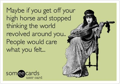 Maybe if you get off your high horse and stopped thinking the world revolved around you.. People would care what you felt...