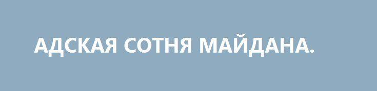 АДСКАЯ СОТНЯ МАЙДАНА. http://rusdozor.ru/2016/10/12/adskaya-sotnya-majdana/  Вполне вероятно, что погибшие на майдане персонажи, для которых американский агитпроп придумал роскошное название «небесная сотня», были идеалистами. Очень может быть, что в чем-то и людьми наивными, слишком укутанными в покрывало эмоций, чтобы видеть реальность происходящего. Хотя, знаете, скорее всего, ...
