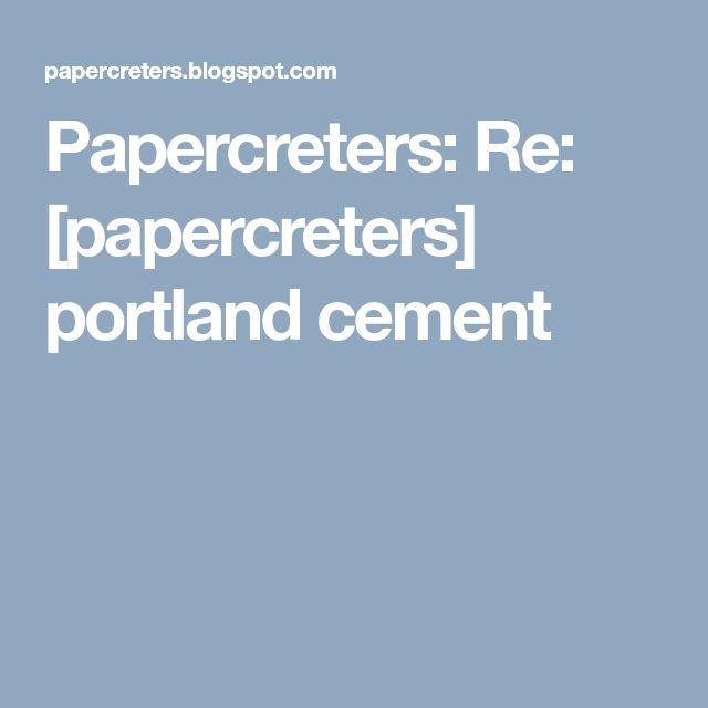 Papercreters: Re: [papercreters] portland cement