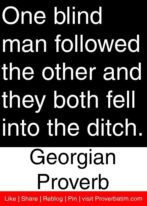 One blind man followed the other and they both fell into the ditch. - Georgian Proverb.