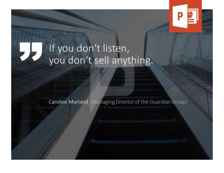 If you don't listen, you don't sell anything. Caroline Marland