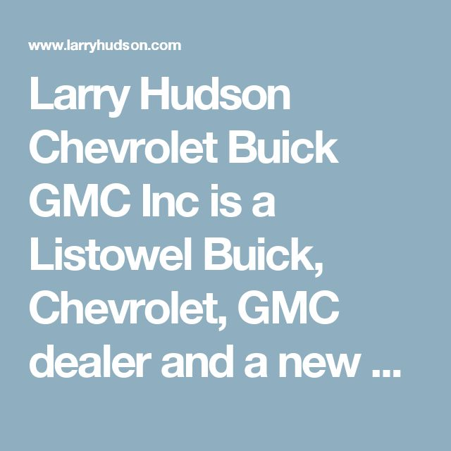 Larry Hudson Chevrolet Buick GMC Inc is a Listowel Buick, Chevrolet, GMC dealer and a new car and used car Listowel ON Buick, Chevrolet, GMC dealership.