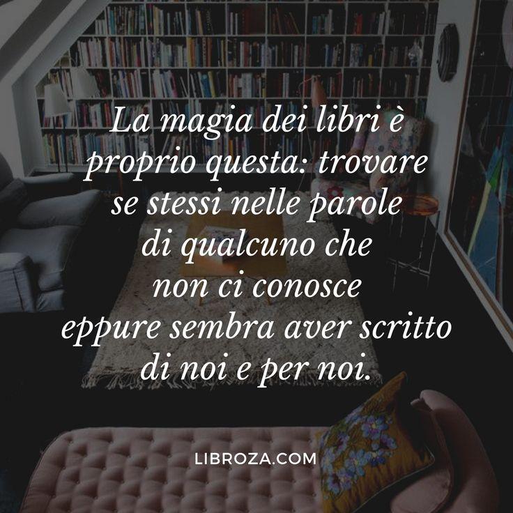 La magia dei libri è proprio questa: trovare se stessi nelle parole di qualcuno che non ci conosce eppure sembra aver scritto di noi e per noi. - Libroza.com