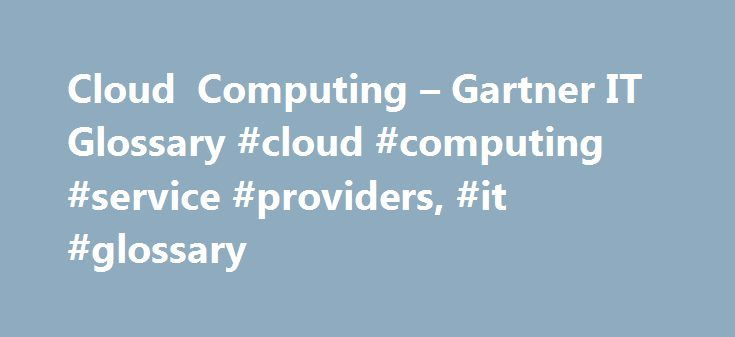 Cloud Computing – Gartner IT Glossary #cloud #computing #service #providers, #it #glossary http://renta.nef2.com/cloud-computing-gartner-it-glossary-cloud-computing-service-providers-it-glossary/  # Gartner defines cloud computing as a style of computing in which scalable and elastic IT-enabled capabilities are delivered as a service using Internet technologies. Learn More at these Gartner Events… Gartner Enterprise Architecture Technology Innovation Summit 2017 – access the full range of…