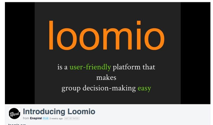 LOOMIO Creating a world where it's easy for anyone to participate in decisions that affect them. Loomio is a user-friendly app for building shared understanding, making clear decisions and turning talk into action: https://www.loomio.org/ Nick Gerritsen, friend at THNK, is on the board of LOOMIO: We're still in development – if you want to start using Loomio early, click here to apply.