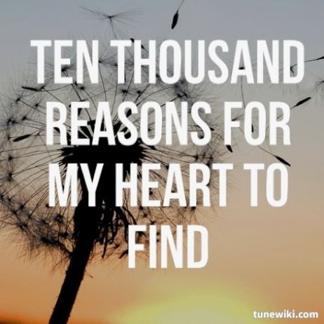 You're rich in love, and You're slow to anger. Your name is great, and Your heart is kind. For all Your goodness, I will keep on singing. Ten thousand reasons for my heart to find. <3
