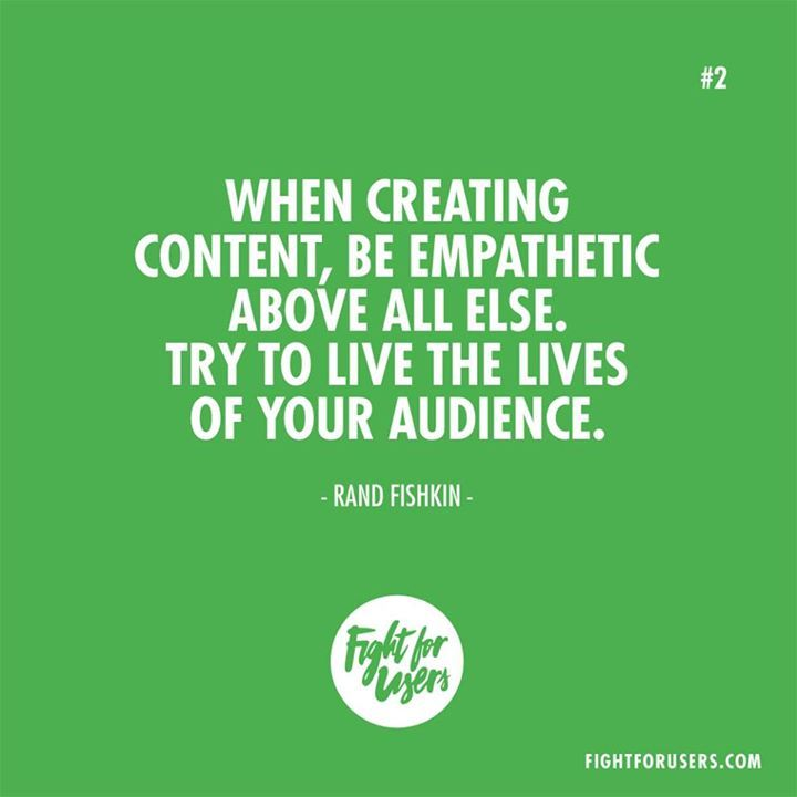 When creating content be empathetic above all else. Try to live the lives of your audience. -Rand Fishkin #ux #design #usability