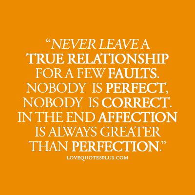 Never leave a true relationship for a few faults nobody is perfect, nobody is correct. In the end affection is always greater than perfection.