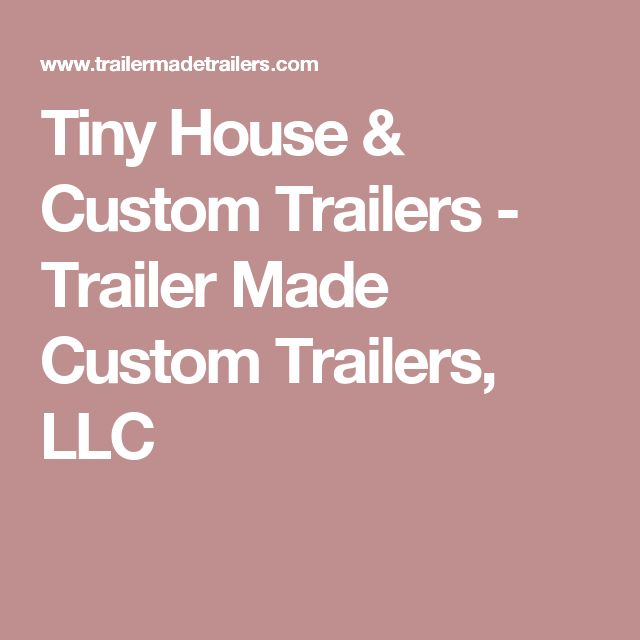 Tiny House & Custom Trailers - Trailer Made Custom Trailers, LLC