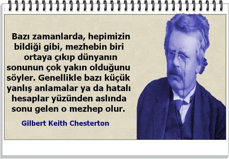 Bazı zamanlarda, hepimizin bildiği gibi, mezhebin biri ortaya çıkıp dünyanın sonunun çok yakın olduğunu söyler. Genellikle bazı küçük yanlış anlamalar ya da hatalı hesaplar yüzünden aslında sonu gelen o mezhep olur.    -Gilbert Keith Chesterton
