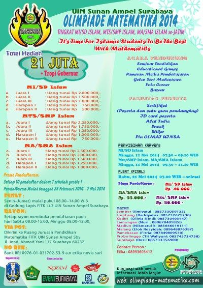"UIN Sunan Ampel Surabaya Present : Olimpiade Matematika 2014 Tingkat MI/SD Islam, MTS/SMP Islam, MA/SMA Islam Se-JATIM ""it's Time for Islamic Students to be the Best with Mathematics"" Penyisihan Rayon : MI / SD ISLAM : Minggu, 11 Mei 2014 | 07.30 – 09.10 Mts / SMP Islam, MA / SMA Islam : Minggu, 11 Mei 2014 | 09.30 – 11.10 Pusat (Final) : Rabu, 21 Mei 2014 | 07.00 – selesai  http://eventsurabaya.net/olimpiade-matematika-2014-uin-sunan-ampel-surabaya/"