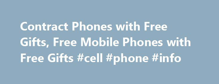 Contract Phones with Free Gifts, Free Mobile Phones with Free Gifts #cell #phone #info http://mobile.remmont.com/contract-phones-with-free-gifts-free-mobile-phones-with-free-gifts-cell-phone-info/  Contract Mobile Phones with Free Gifts Contract mobile phones come with more flexi offers like a fixed contract period 12 months, 18 months and minimum monthly rental bills. Grab the latest handset and stay updated about advanced mobile technology. Sign up a cheap mobile deal and avail maximum…