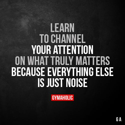 Learn To Channel Your Attention On What Truly Matters Because everything else is just noise. More motivation: https://www.gymaholic.co #fitness #motivation #gymaholic