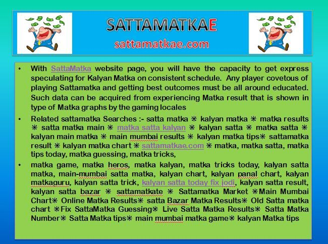 We give fastest matka result, matka chart, free matka game so all satta master can move toward becoming satta king and we are constantly here to give you kalyan matka, mumbai matka milan day/night, rajdhani day/night and time bazar matka tips for enormous benefit. At satta, matka, satta matka, kuber matka, kalyan matka tips, free matka world, satta number, dpboss, fix matka result, gali satta number, satta king @ https://sattamatkae.com/