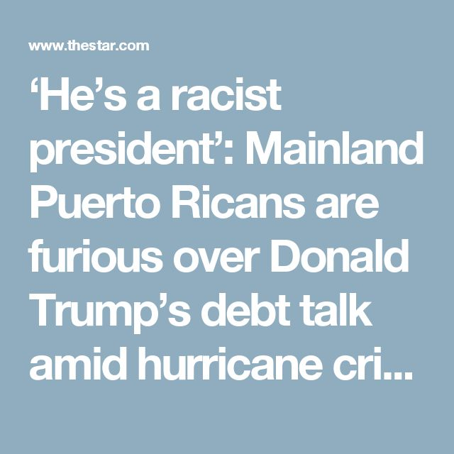 'He's a racist president': Mainland Puerto Ricans are furious over Donald Trump's debt talk amid hurricane crisis   Toronto Star