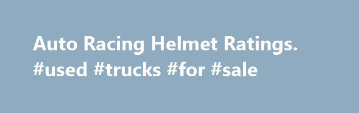 """Auto Racing Helmet Ratings. #used #trucks #for #sale http://remmont.com/auto-racing-helmet-ratings-used-trucks-for-sale/  #auto racing helmets # Auto Racing Helmet Ratings Auto racing helmets are rated by the Snell Foundation as either SA, M, or K rated. Snell SA Rated Helmets: Snell """"SA"""" (Sports Application) rated professional helmets are designed for auto racing and provide extreme impact resistance and higher fire protection. Snell M Rated Helmets: Snell """"M"""" (Motorcycle) rated helmets are…"""