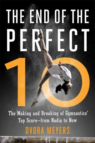 The End of the Perfect 10: The Making and Breaking of Gymnastics' Top Score--from Nadia to Now