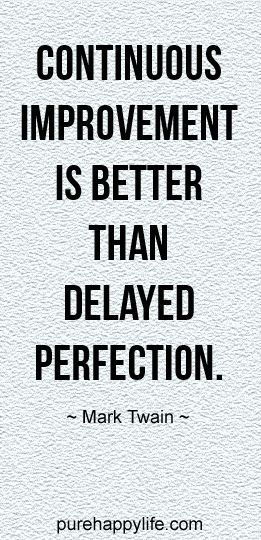 #life #quotes purehappylife.com - Continuous improvement is better than delayed perfection.